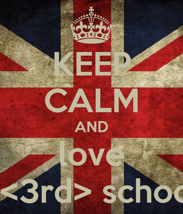 KEEP CALM AND love   <3rd> school