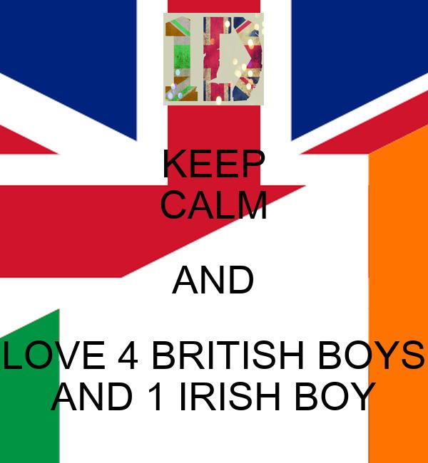 KEEP CALM AND LOVE 4 BRITISH BOYS AND 1 IRISH BOY