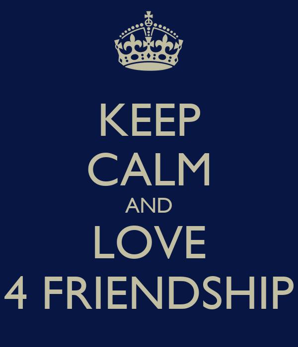 KEEP CALM AND LOVE 4 FRIENDSHIP