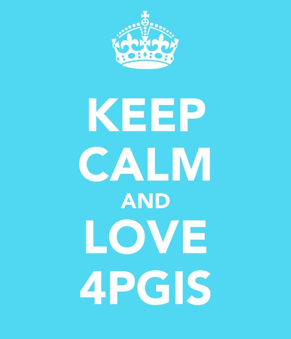 KEEP CALM AND LOVE 4PGIS