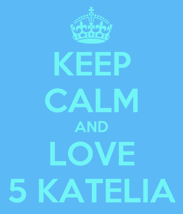 KEEP CALM AND LOVE 5 KATELIA