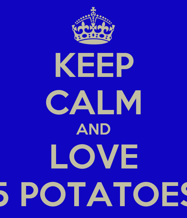 KEEP CALM AND LOVE 5 POTATOES