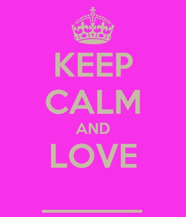 KEEP CALM AND LOVE ______