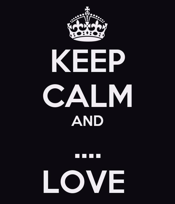 KEEP CALM AND .... LOVE