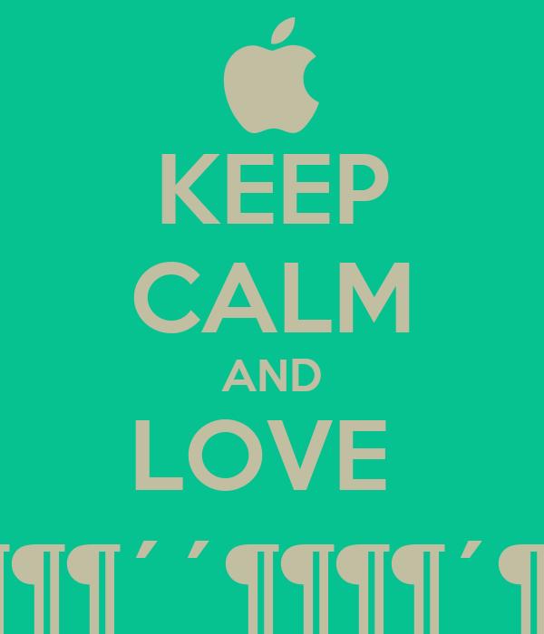KEEP CALM AND LOVE  ´´´´´´´¶¶¶¶´´´´´´´´´´´´´´´´´´ ´´´´´´¶¶´´´´¶¶¶¶¶´´¶¶¶¶´¶¶¶¶´´ ´´´´´´¶´´´´´´´´´´¶¶¶¶´¶¶´´´´¶´ ´´´´´´¶´