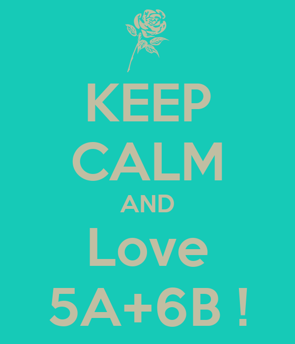 KEEP CALM AND Love 5A+6B !
