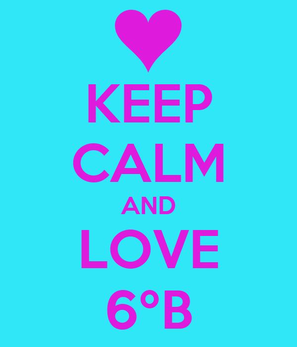 KEEP CALM AND LOVE 6ºB