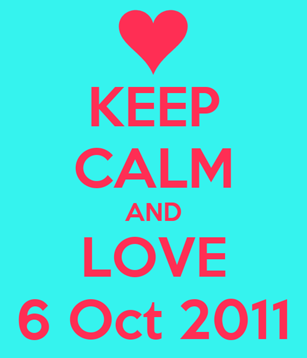 KEEP CALM AND LOVE 6 Oct 2011