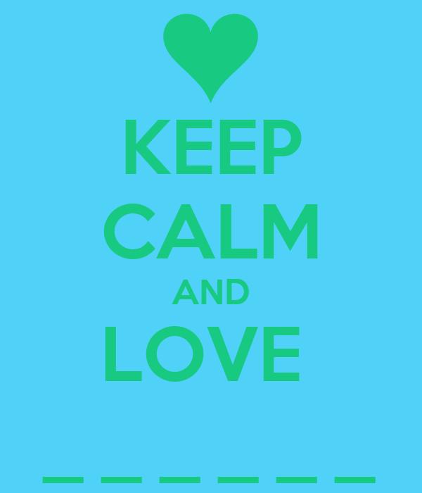 KEEP CALM AND LOVE  _ _ _ _ _ _