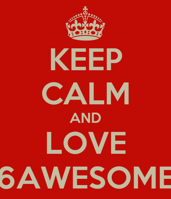 KEEP CALM AND LOVE 6AWESOME