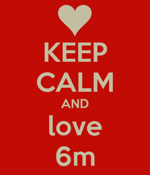 KEEP CALM AND love 6m