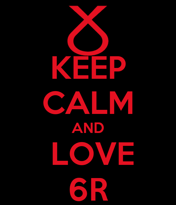 KEEP CALM AND  LOVE 6R