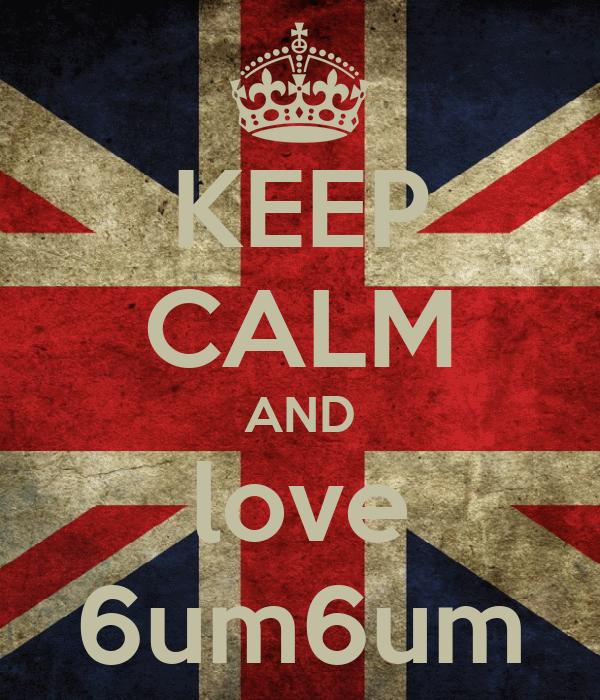 KEEP CALM AND love 6um6um