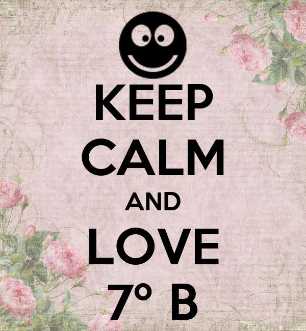KEEP CALM AND LOVE 7º B