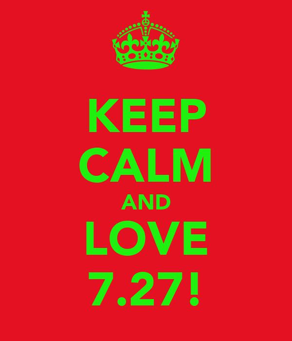 KEEP CALM AND LOVE 7.27!