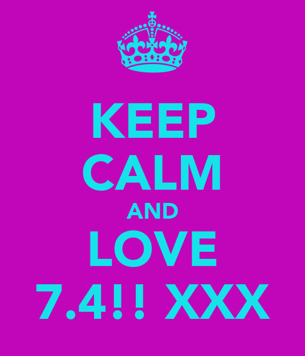 KEEP CALM AND LOVE 7.4!! XXX