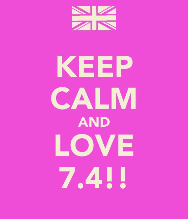 KEEP CALM AND LOVE 7.4!!