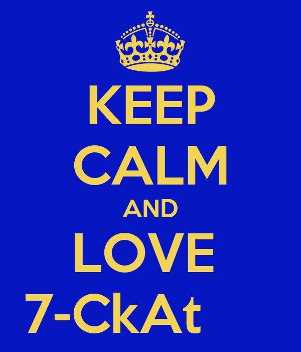 KEEP CALM AND LOVE  7-CkAt