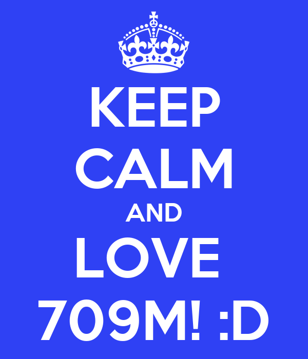 KEEP CALM AND LOVE  709M! :D