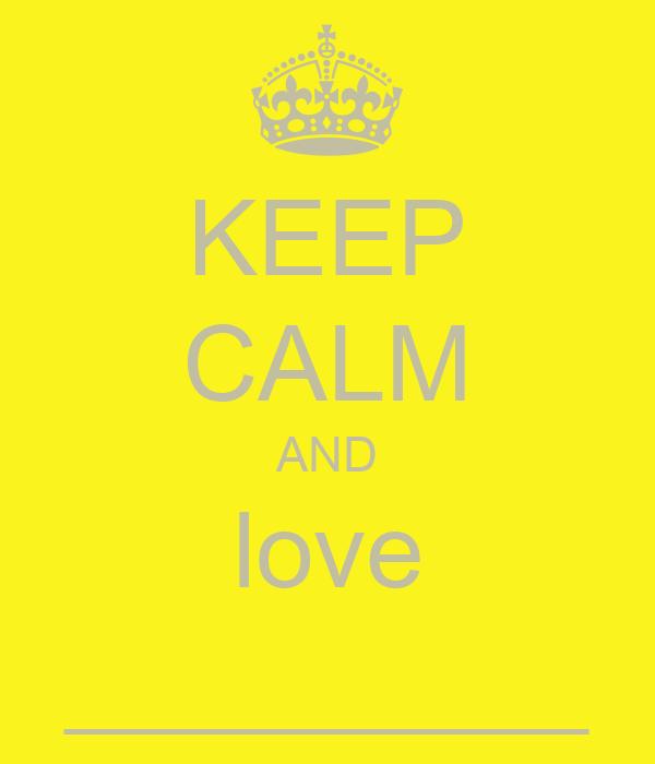 KEEP CALM AND love __________