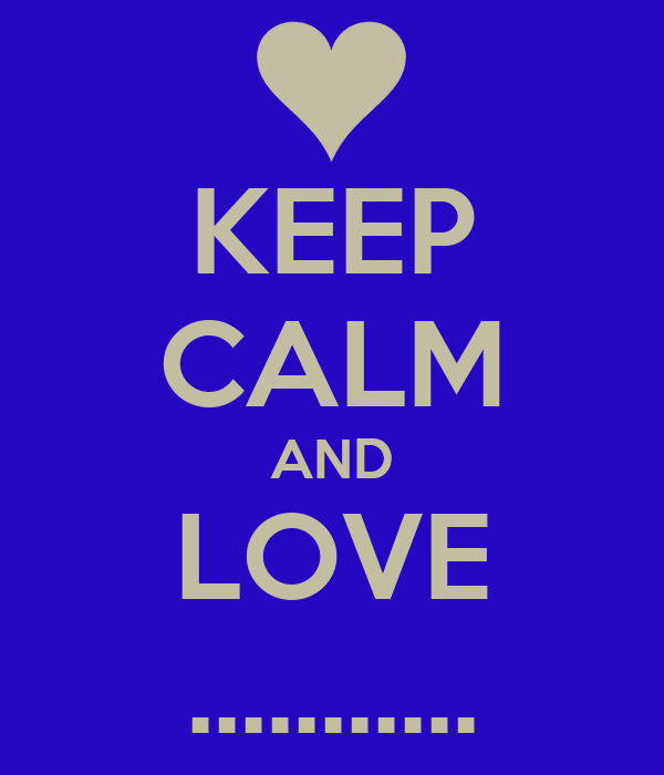 KEEP CALM AND LOVE ...........
