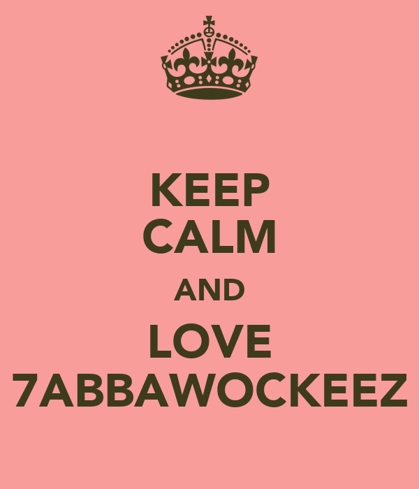 KEEP CALM AND LOVE 7ABBAWOCKEEZ