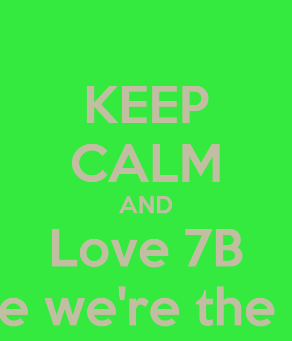 KEEP CALM AND Love 7B couse we're the best!