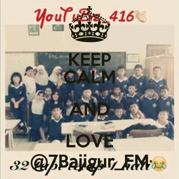KEEP CALM AND LOVE @7Bajigur_FM