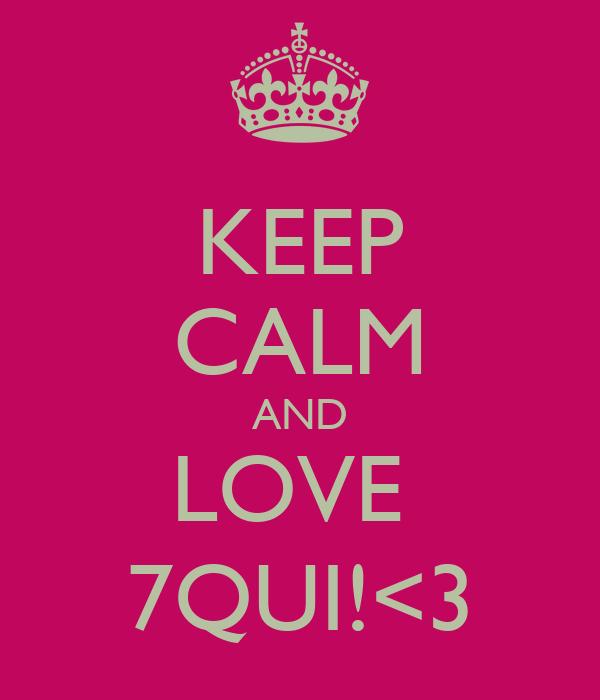 KEEP CALM AND LOVE  7QUI!<3