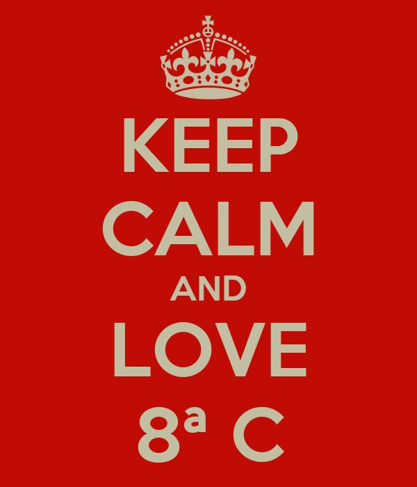KEEP CALM AND LOVE 8ª C
