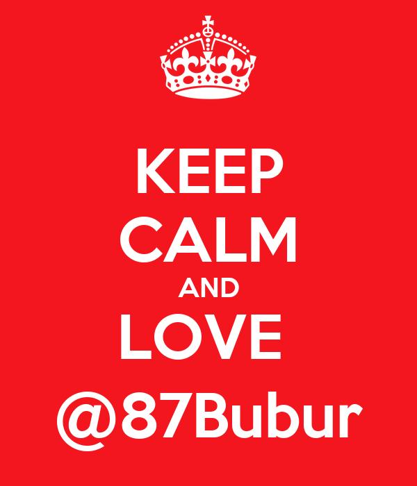 KEEP CALM AND LOVE  @87Bubur