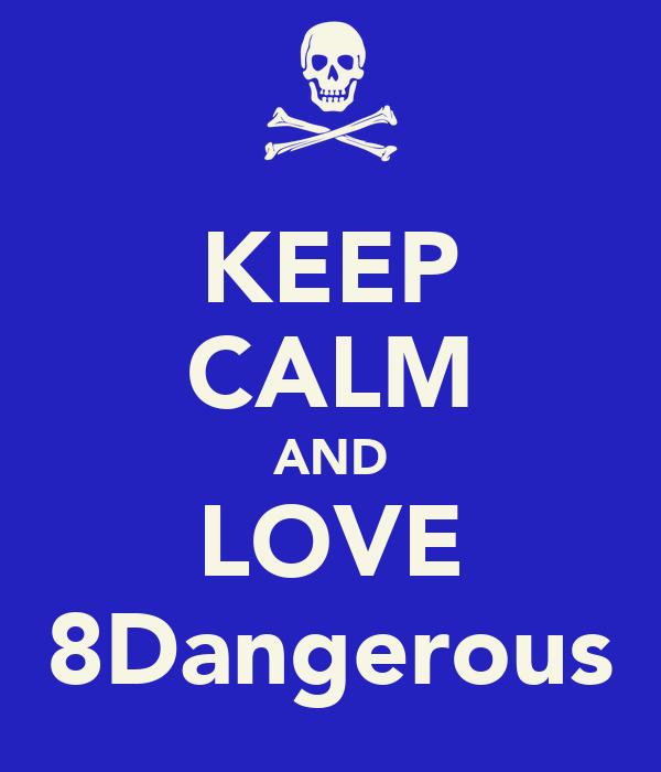 KEEP CALM AND LOVE 8Dangerous