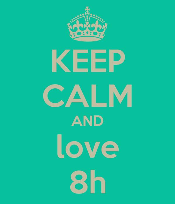 KEEP CALM AND love 8h