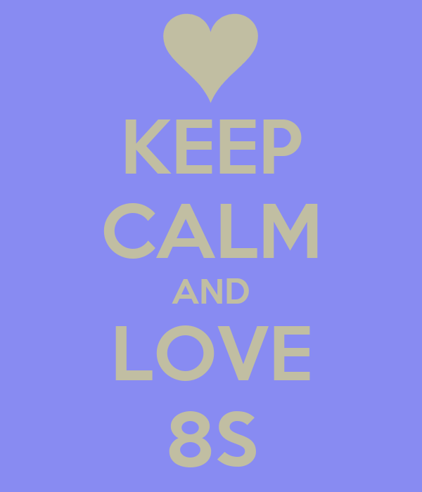 KEEP CALM AND LOVE 8S