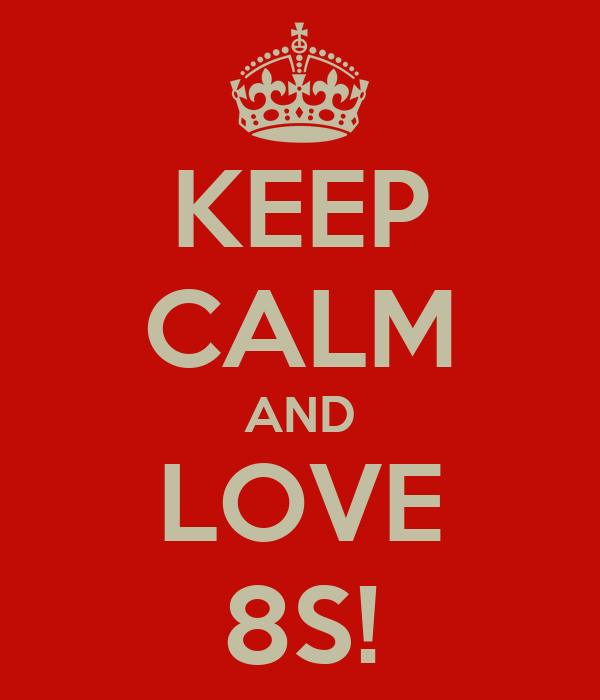KEEP CALM AND LOVE 8S!
