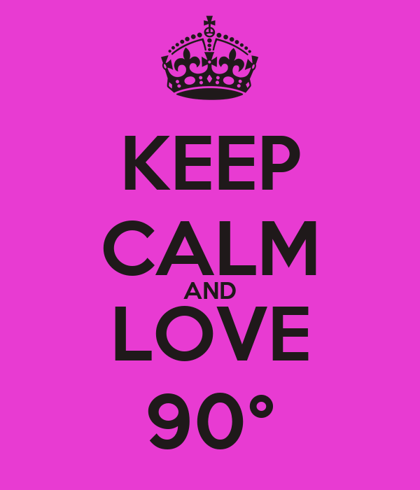 KEEP CALM AND LOVE 90°