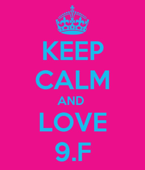 KEEP CALM AND  LOVE 9.F