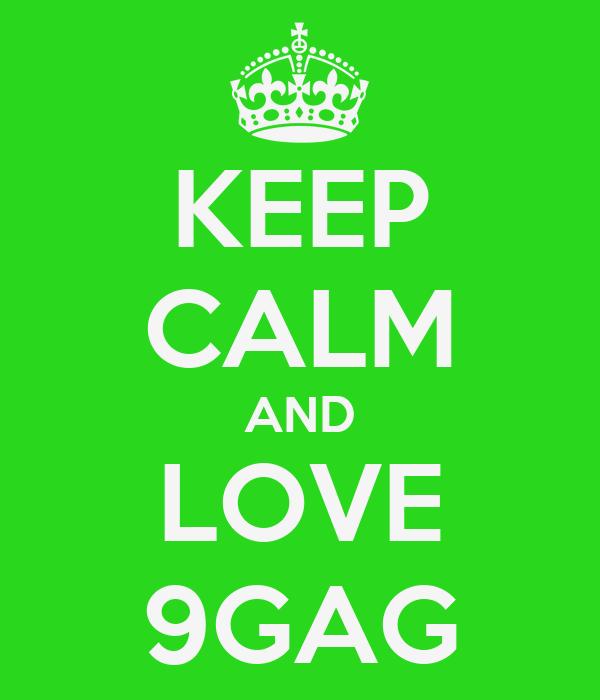KEEP CALM AND LOVE 9GAG