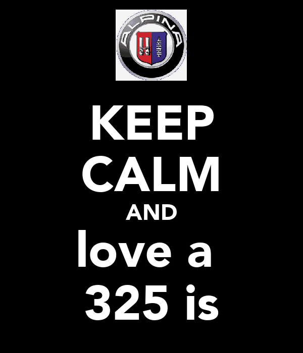 KEEP CALM AND love a  325 is