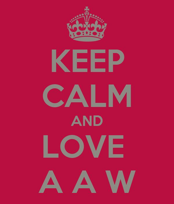 KEEP CALM AND LOVE  A A W