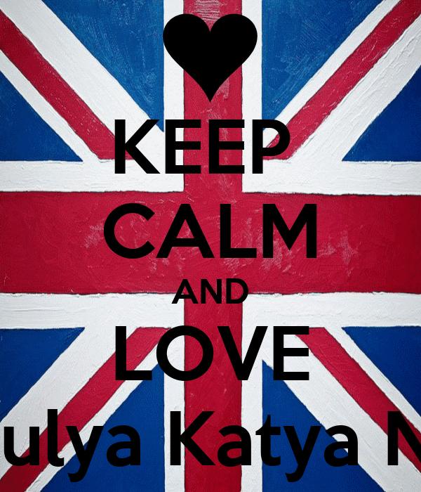 KEEP  CALM AND LOVE a Al'mira Dariya Dzhamilya Amina Yulya Katya Nazerke Mariyam Dana Aliya Akzhan
