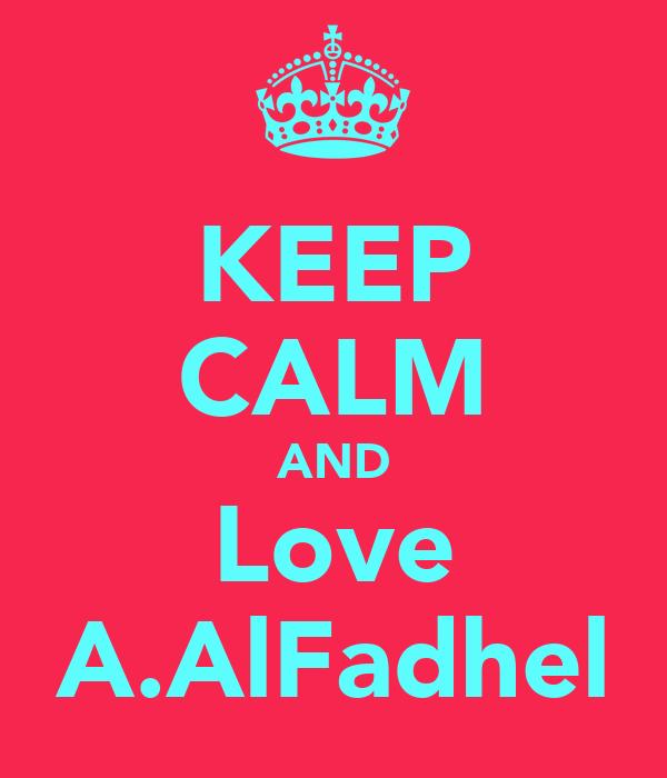 KEEP CALM AND Love A.AlFadhel