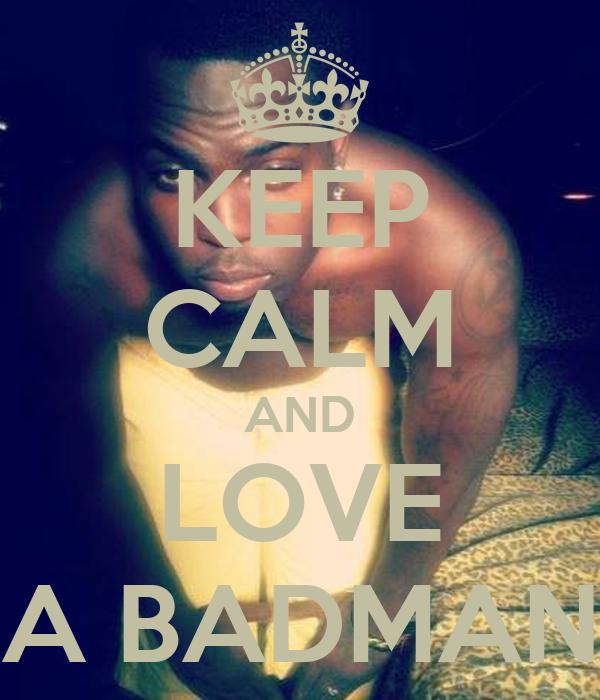 KEEP CALM AND LOVE A BADMAN