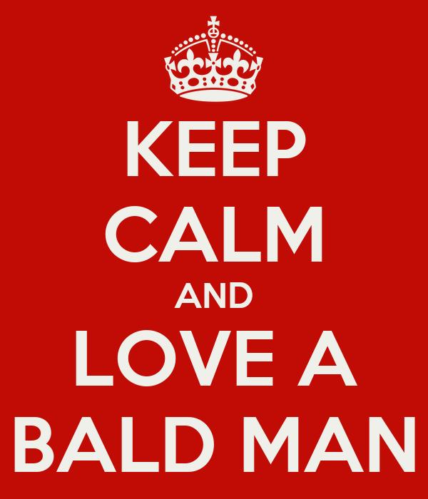 KEEP CALM AND LOVE A BALD MAN