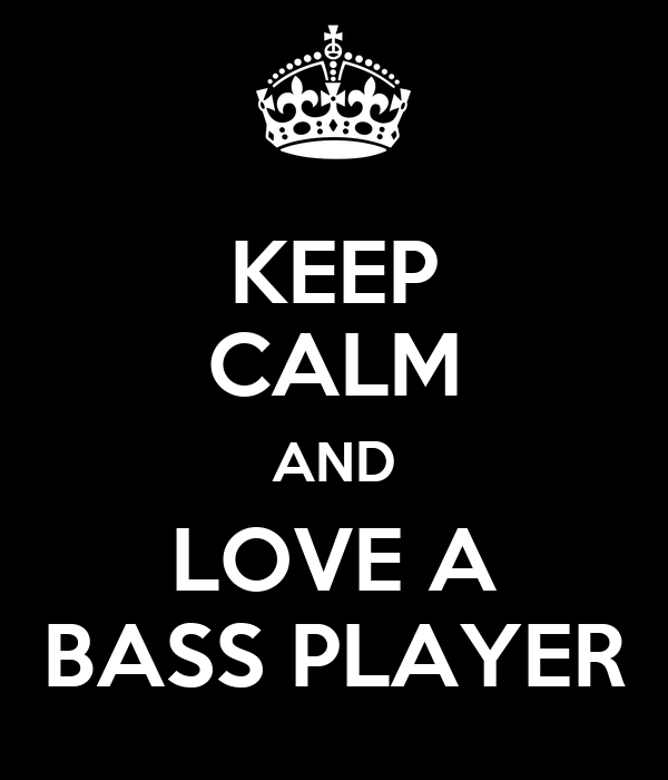 KEEP CALM AND LOVE A BASS PLAYER