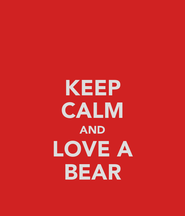 KEEP CALM AND LOVE A BEAR