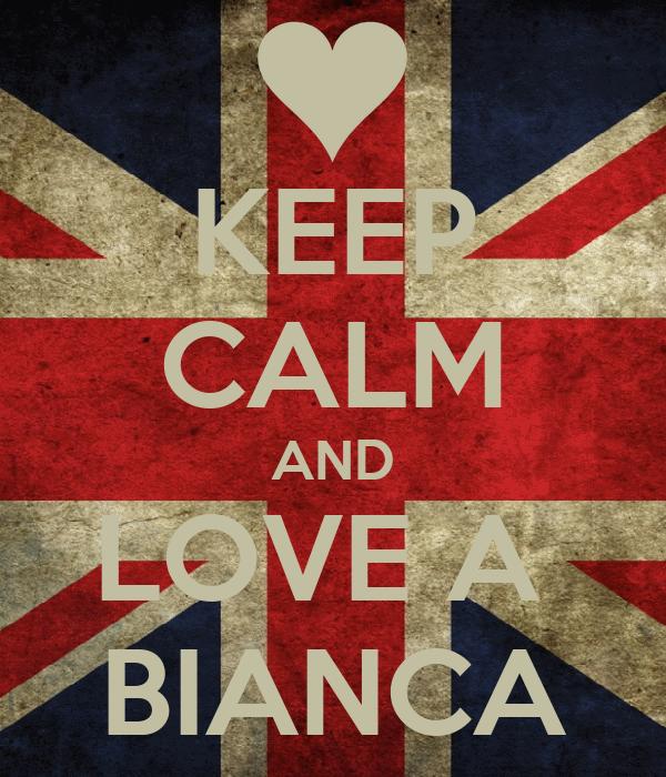KEEP CALM AND LOVE A  BIANCA