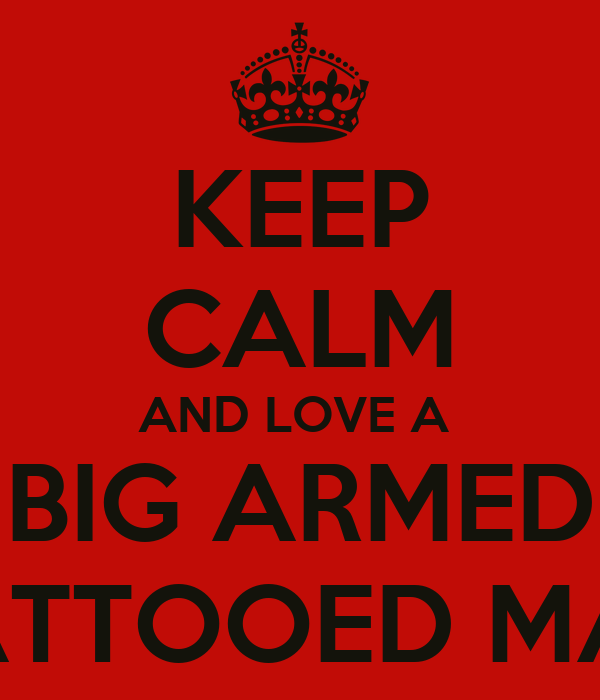 KEEP CALM AND LOVE A  BIG ARMED TATTOOED MAN