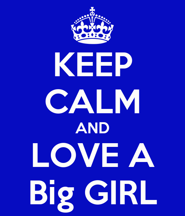 KEEP CALM AND LOVE A Big GIRL