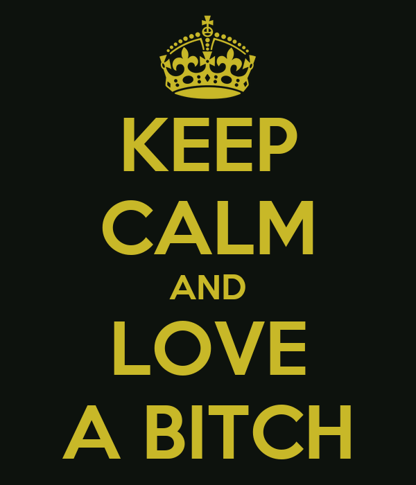 KEEP CALM AND LOVE A BITCH